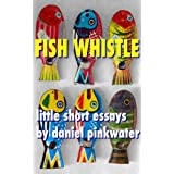 Fish Whistle: Little Short Essays by Daniel Pinkwater ~ Daniel Pinkwater