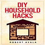 DIY Household Hacks: 45+ Tested Household Hacks to Increase Productivity and Save Energy,Time and Money | Robert Ayala