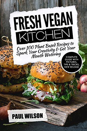 Fresh Vegan Kitchen: Over 100 Plant-Based Recipes To Spark Your Creativity & Get Your Mouth Watering by Paul Wilson