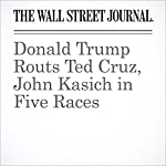 Donald Trump Routs Ted Cruz, John Kasich in Five Races | Janet Hook