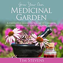 Grow Your Own Medicinal Garden: A Definitive Guide on the Most Common Healing Herbs that You Can Grow and Use (       UNABRIDGED) by Tim Stevens Narrated by Jessie Goodwin
