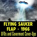 The Flying Saucer Flap of 1966: UFOs and Goverment Cover-Ups  by Reality Entertainment Narrated by Donald Keyhoe, J. Allen Hynek, Al Chop, James Moseley, William Coleman