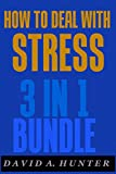 How To Deal With Stress: 3 in 1 Bundle