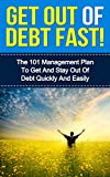 Get Out Of Debt Fast! - The 101 Management Plan To Get And Stay Out Of Debt Quickly And Easily (Debt Free, Stay Out Of Debt, Get Out Of Debt Now)