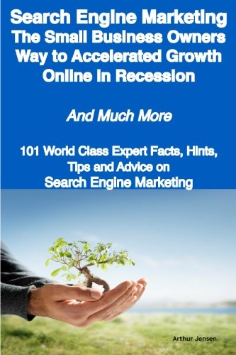 Search Engine Marketing - The Small Business Owners Way to Accelerated Growth Online in Recession - and Much More: 101 World Class Expert Facts, Hints, Tips and Advice on Search Engine Marketing