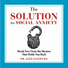 The Solution to Social Anxiety: Break Free from the Shyness That Holds You Back Hörbuch von Dr. Aziz Gazipura, PsyD Gesprochen von: Dr. Aziz Gazipura