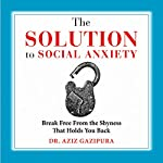 The Solution to Social Anxiety: Break Free from the Shyness That Holds You Back (       UNABRIDGED) by Dr. Aziz Gazipura, PsyD Narrated by Dr. Aziz Gazipura
