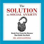 The Solution to Social Anxiety: Break Free from the Shyness That Holds You Back | [Dr. Aziz Gazipura PsyD]