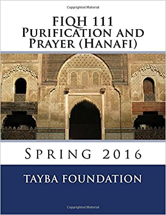 FIQH 111 Purification and Prayer (Hanafi): Spring 2016 written by Tayba Foundation