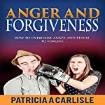 Anger and Forgiveness: How to Overcome Anger and Learn to Forgive | Patricia A. Carlisle