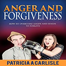 Anger and Forgiveness: How to Overcome Anger and Learn to Forgive Audiobook by Patricia A. Carlisle Narrated by George Utley
