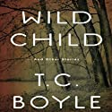 Wild Child: And Other Stories Audiobook by T. C. Boyle Narrated by T. C. Boyle