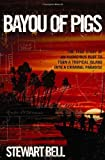 By Stewart Bell Bayou of Pigs: The True Story of an Audacious Plot to Turn a Tropical Island into a Criminal Paradis (1st Frist Edition) [Hardcover]