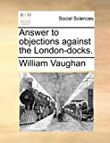Answer to objections against the London-docks. (117046131X) by Vaughan, William