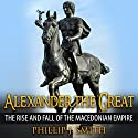 Alexander the Great: The Rise and Fall of the Macedonian Empire Audiobook by Phillip J. Smith Narrated by Jennifer Howe