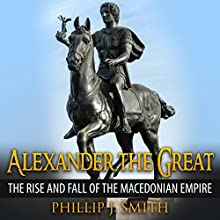 Alexander the Great: The Rise and Fall of the Macedonian Empire (       UNABRIDGED) by Phillip J. Smith Narrated by Jennifer Howe