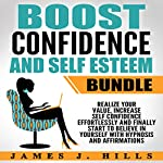 Boost Confidence and Self Esteem Bundle: Realize Your Value, Increase Self Confidence Effortlessly and Finally Start to Believe in Yourself with Hypnosis and Affirmations | James J. Hills
