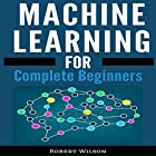 Machine Learning: A Visual Beginners Guide to Machine Learning with Python, Data Science, TensorFlow, Artificial Intelligence, Random Forests and Decision Trees Hörbuch von Robert Wilson Gesprochen von: Mike Norgaard