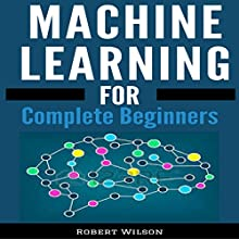 Machine Learning: A Visual Beginners Guide to Machine Learning with Python, Data Science, TensorFlow, Artificial Intelligence, Random Forests and Decision Trees Audiobook by Robert Wilson Narrated by Mike Norgaard