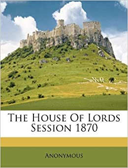 The House Of Lords Session 1870: Anonymous: 9781173809713 ...