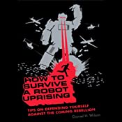 How to Survive a Robot Uprising: Tips on Defending Yourself Against the Coming Rebellion | [Daniel H. Wilson]