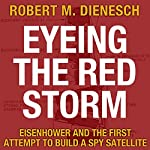 Eyeing the Red Storm: Eisenhower and the First Attempt to Build a Spy Satellite | Robert M. Dienesch