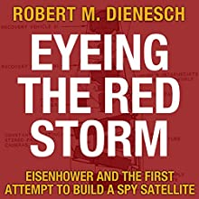 Eyeing the Red Storm: Eisenhower and the First Attempt to Build a Spy Satellite | Livre audio Auteur(s) : Robert M. Dienesch Narrateur(s) : Jim Woods