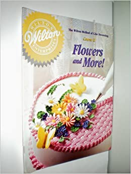 Wilton Cake Decorating Book Course 1 : The Wilton Method of Cake Decorating Course II Flowers and More!: Wilton Books: 9780912696522 ...