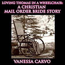 Loving Thomas in a Wheelchair: A Christian Mail Order Bride Story (       UNABRIDGED) by Vanessa Carvo Narrated by Tina Marie Shuster