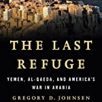The Last Refuge: Yemen, al-Qaeda, and America's War in Arabia | Gregory Johnsen