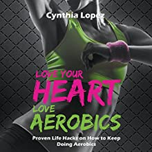 Love Your Heart, Love Aerobics: Proven Life Hacks on How to Keep Doing Aerobics (       UNABRIDGED) by Cynthia Lopez Narrated by Sally Moore