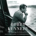 Bobby Kennedy: The Making of a Liberal Icon | Larry Tye