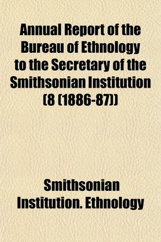 Annual Report of the Bureau of Ethnology to the Secretary of the Smithsonian Institution (8 (1886-87))