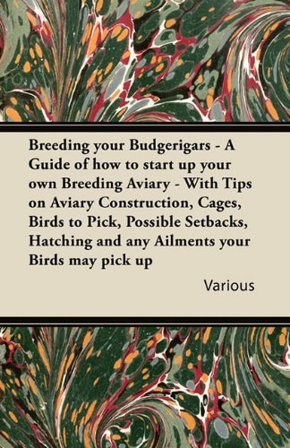 Breeding Your Budgerigars - A Guide of How to Start Up Your Own Breeding Aviary - With Tips on Aviary Construction, Cages, Birds to Pick, Possible ... and Any Ailments Your Birds May Pick Up