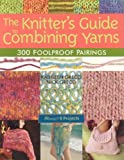 The Knitter's Guide to Combining Yarns: 300 Foolproof Pairings