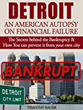 Detroit: An American Autopsy of Financial Failure: The Secrets behind the Bankruptcy & How You can prevent it from happening to your city (Detroit: An ... Detroit, Escape from Detroit, bankruptcy)