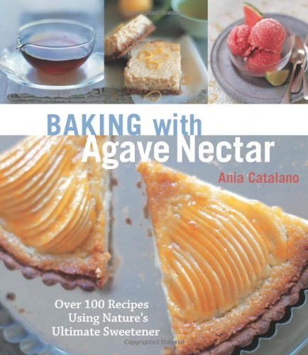 Baking with Agave Nectar: Over 100 Recipes Using Nature's Ultimate Sweetener