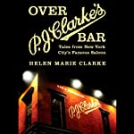 Over P. J. Clarke's Bar: Tales from New York City's Famous Saloon | Helen Marie Clark