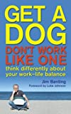 Get a Dog, Don't Work Like One: Think Differently About Your Work - Life Balance