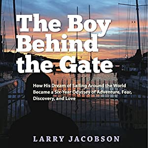 The Boy Behind the Gate: How His Dream of Sailing Around the World Became a Six-Year Odyssey of Adventure, Fear, Discovery and Love | [Larry Jacobson]