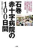 石巻赤十字病院の100日間 東日本大震災医師・看護婦師 病院職員達の苦闘の記録  石巻赤十字病院+由