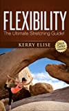 Flexibility - The Ultimate Stretching Guide For Total Flexibility (Yoga, Tai Chi, Pilates, Static Stretching, Dynamic Stretching, Ballistic Stretching, ... Release) (Flexibility and Stretching)