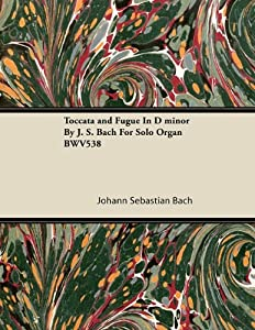 Toccata And Fugue In D Minor By J S Bach For Solo Organ Bwv538 by Read Books