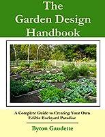 The Garden Design Handbook: A Complete Guide to Creating Your Own Edible Backyard Paradise [Garden Design, Vegetable Garden Design, Garden Design Ideas] (English Edition)