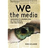 We the Media: Grassroots Journalism By the People, For the People ~ Dan Gillmor