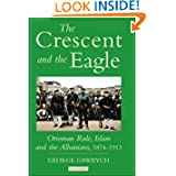The Crescent and the Eagle: Ottoman Rule, Islam and the Albanians, 1874-1913 (Library of Ottoman Studies)