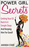 Power Girl Secrets : Getting Your EX Back In 6 Simple Steps And Keeping Him For Good!