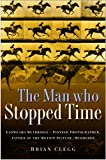 The Man Who Stopped Time: Eadweard Muybridge - Pioneer Photographer, Father of the Motion Picture, Murderer (0750948620) by Clegg, Brian