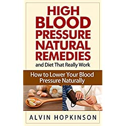 High Blood Pressure Natural Remedies and Diet That Really Work: How to Lower Your Blood Pressure Naturally (Health Top Rated Series)