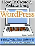 How To Create A Website Using Wordpress: The Beginners Blueprint for Building a Professional Website in Less Than 60 Minutes